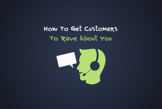 How To Get Customers To Rave About You (And Your Service)