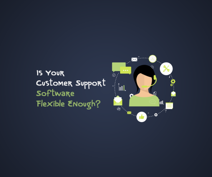 Is Your Customer Support Software Flexible Enough?