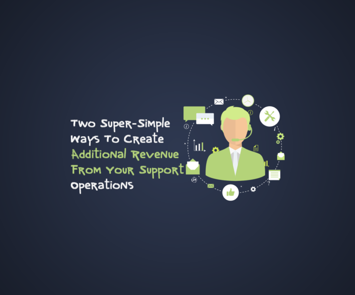 Two Super-Simple Ways To Create Additional Revenue From Your Support Operations