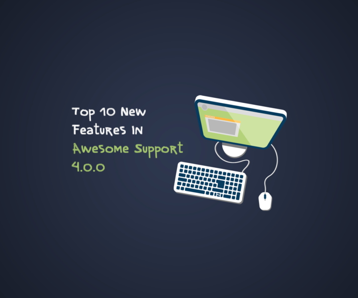 Top 10 New Features In Awesome Support 4.0.